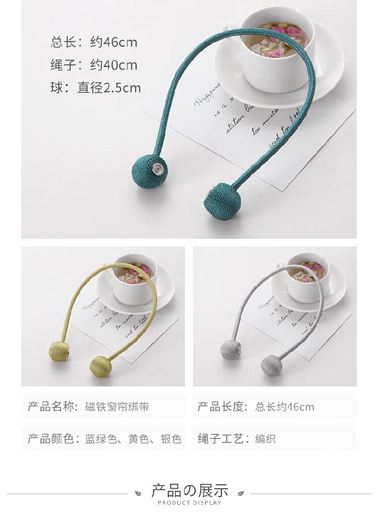 总长:约46cm绳子:约40cm球:直径2.5cm产品名称:磁铁窗帘绑带产品长度:总长约46cm产品颜色:蓝绿色、黄色、银色绳子工艺:编织产品展示PRODUCT DISPLAY-推好价 | 品质生活 精选好价