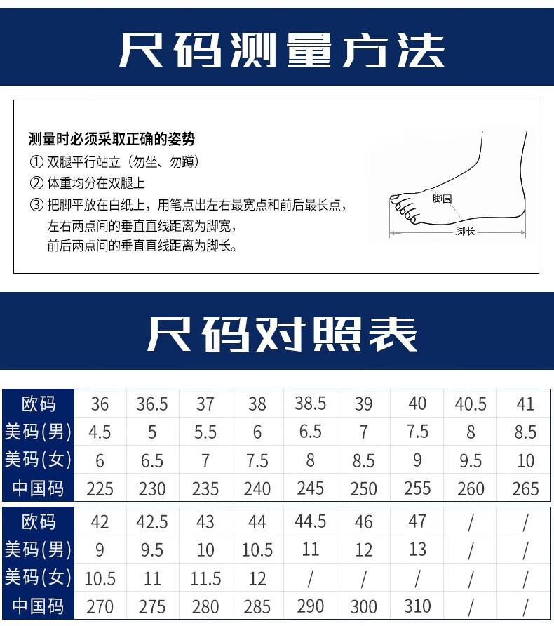 尺码洲量卢法测量时必须采取正确的姿势①双腿平行站立(勿坐、勿蹲②体重均分在双腿上③把脚平放在白纸上,用笔点出左右最宽点和前后最长点,左右两点间的垂直直线距离为脚宽,脚长前后两点间的垂直直线距离为脚长。尺码对照表欧码3636.5373838.5394040.541美码(男)4.555.5665775885美码女66577588599510中国码22523023524024525025260265欧码4242.5434444.54647美码(男)99.51010.5111213/美码(女)10.5111.5-12中国码270275280285290300310//-推好价   品质生活 精选好价