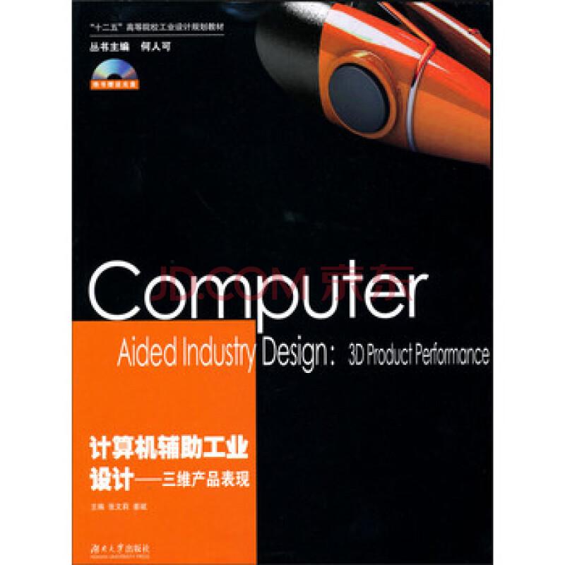"""计算机辅助工业设计:三维产品表现(附光盘)/""""十二五""""高等院校工业设计"""